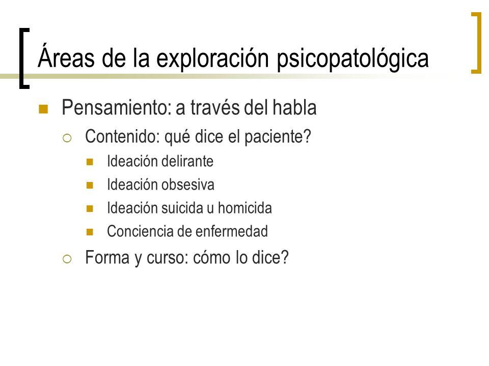 Áreas de la exploración psicopatológica Pensamiento: a través del habla Contenido: qué dice el paciente? Ideación delirante Ideación obsesiva Ideación