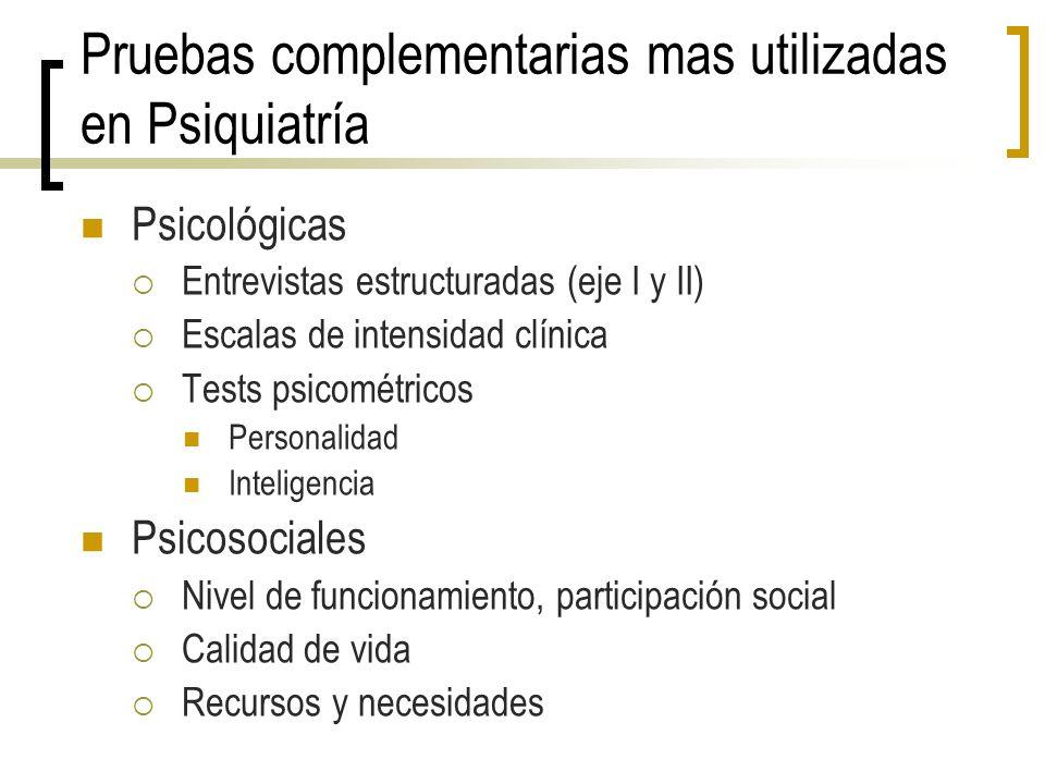 Pruebas complementarias mas utilizadas en Psiquiatría Psicológicas Entrevistas estructuradas (eje I y II) Escalas de intensidad clínica Tests psicomét