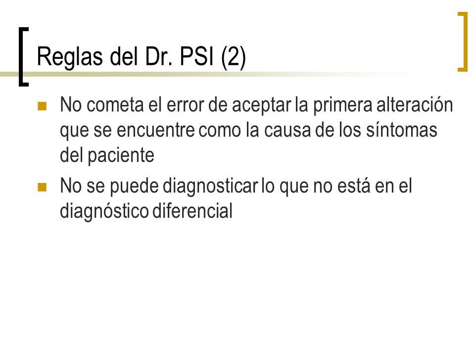 Reglas del Dr. PSI (2) No cometa el error de aceptar la primera alteración que se encuentre como la causa de los síntomas del paciente No se puede dia
