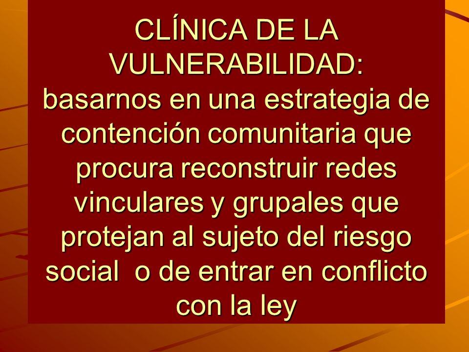 CLÍNICA DE LA VULNERABILIDAD: basarnos en una estrategia de contención comunitaria que procura reconstruir redes vinculares y grupales que protejan al sujeto del riesgo social o de entrar en conflicto con la ley