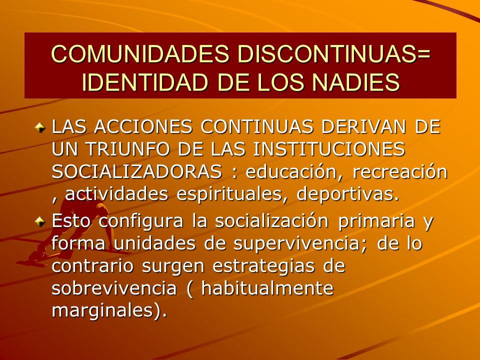 COMUNIDADES DISCONTINUAS= IDENTIDAD DE LOS NADIES LAS ACCIONES CONTINUAS DERIVAN DE UN TRIUNFO DE LAS INSTITUCIONES SOCIALIZADORAS : educación, recreación, actividades espirituales, deportivas.