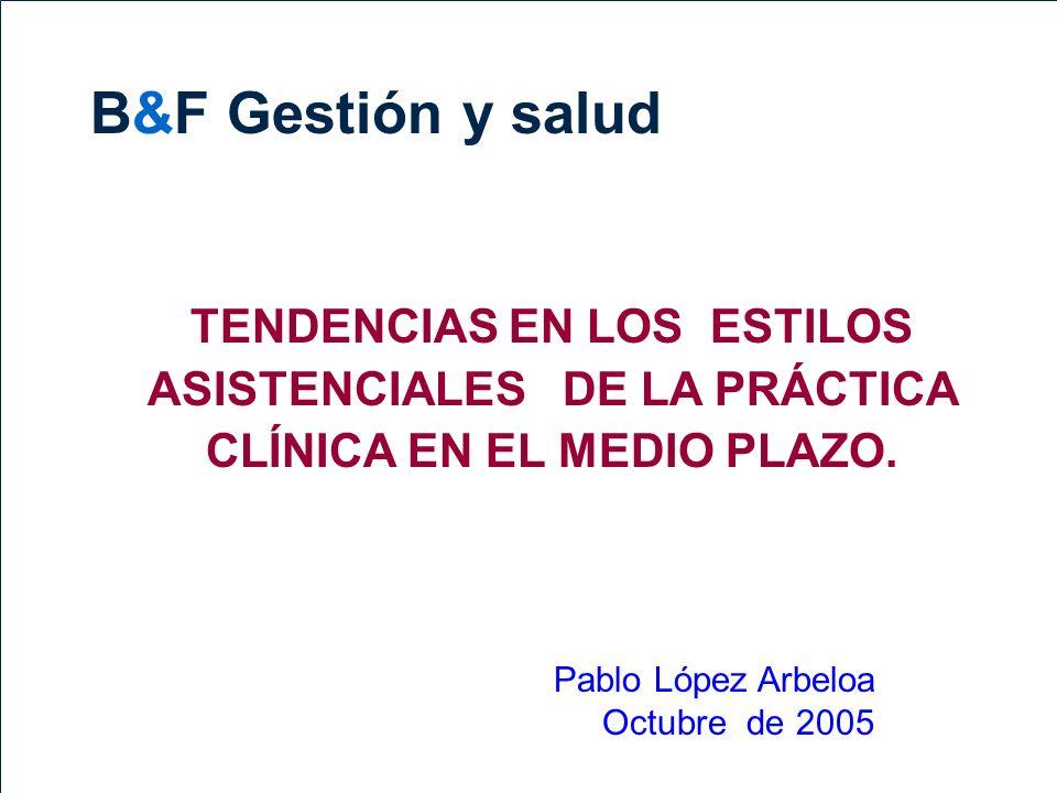 B&FB&F 1 TENDENCIAS EN LOS ESTILOS ASISTENCIALES DE LA PRÁCTICA CLÍNICA EN EL MEDIO PLAZO. Pablo López Arbeloa Octubre de 2005 B&F Gestión y salud