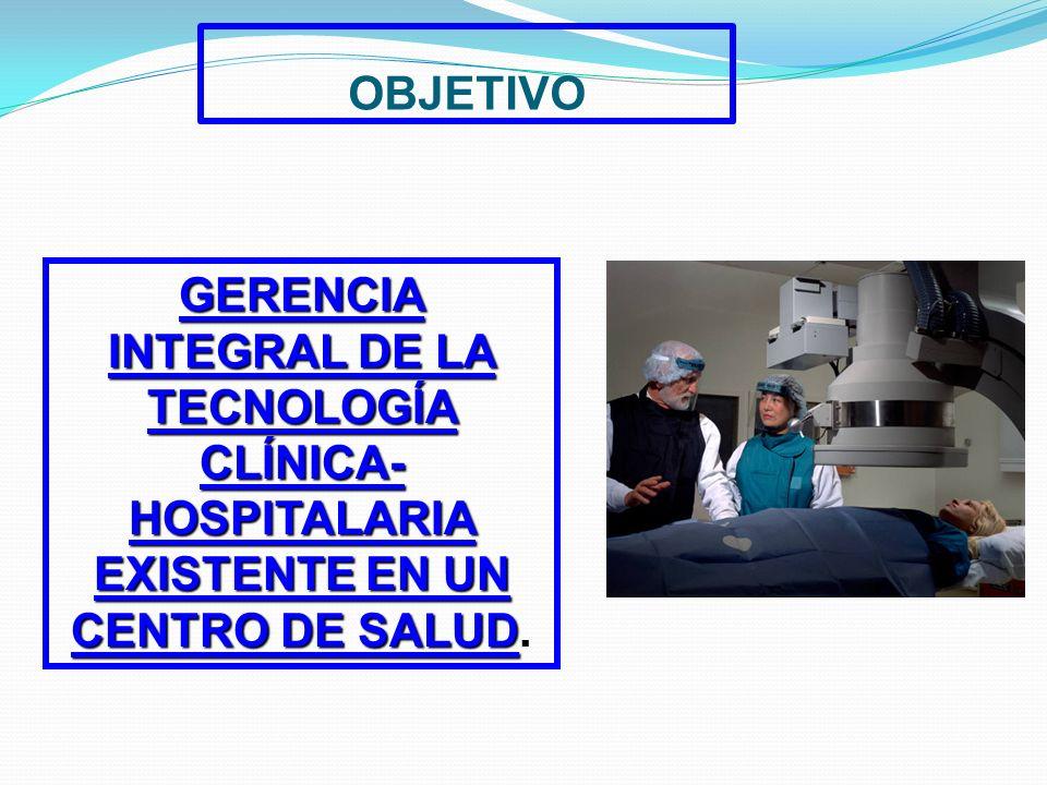 OBJETIVO GERENCIA INTEGRAL DE LA TECNOLOGÍA CLÍNICA- HOSPITALARIA EXISTENTE EN UN CENTRO DE SALUD.