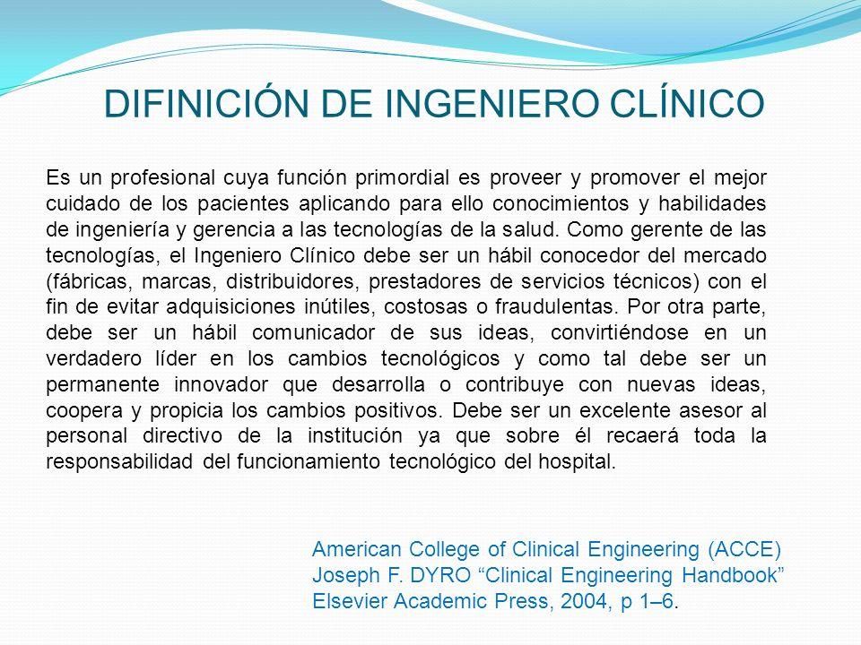 DIFINICIÓN DE INGENIERO CLÍNICO Es un profesional cuya función primordial es proveer y promover el mejor cuidado de los pacientes aplicando para ello