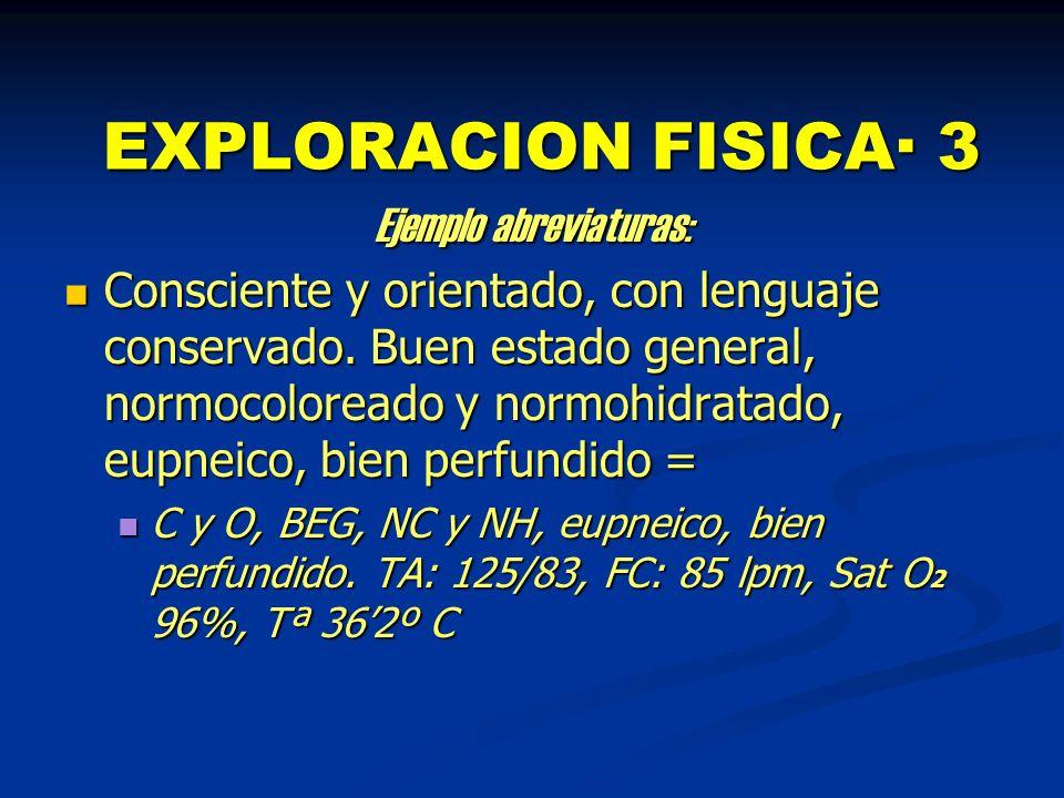 EXPLORACION FISICA· 3 Ejemplo abreviaturas: Consciente y orientado, con lenguaje conservado. Buen estado general, normocoloreado y normohidratado, eup