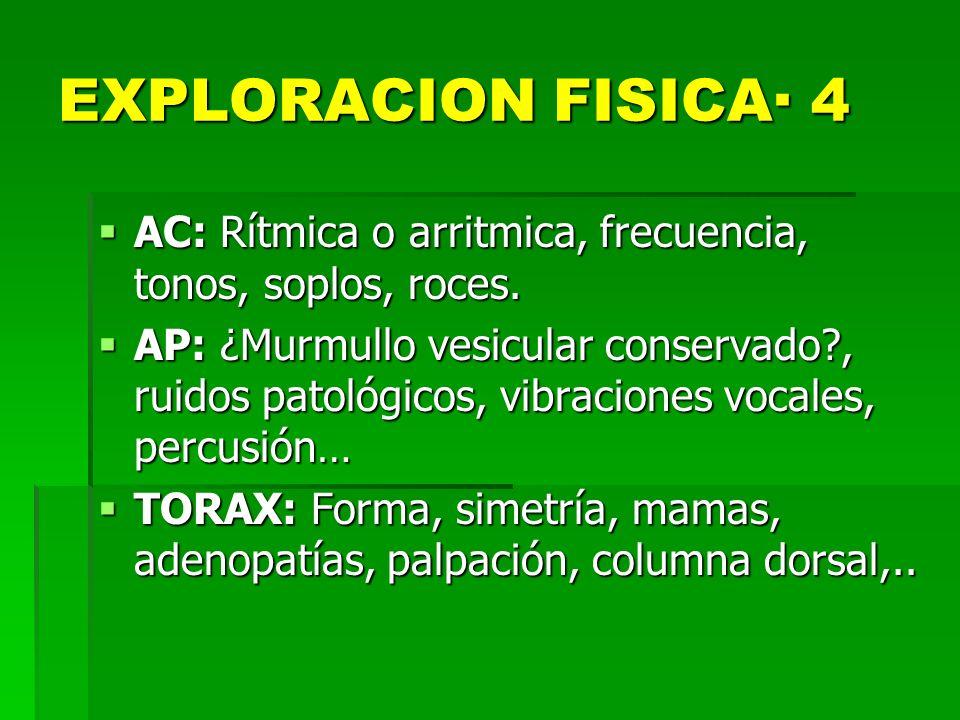 EXPLORACION FISICA· 4 AC: Rítmica o arritmica, frecuencia, tonos, soplos, roces. AC: Rítmica o arritmica, frecuencia, tonos, soplos, roces. AP: ¿Murmu