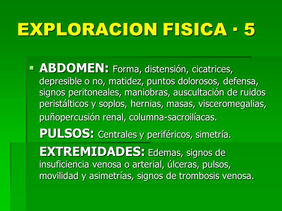 EXPLORACION FISICA · 5 ABDOMEN: Forma, distensión, cicatrices, depresible o no, matidez, puntos dolorosos, defensa, signos peritoneales, maniobras, au