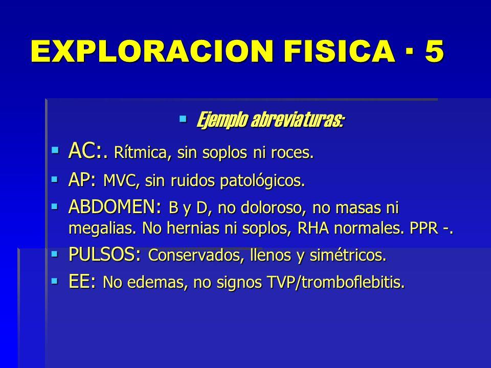 EXPLORACION FISICA · 5 Ejemplo abreviaturas: Ejemplo abreviaturas: AC:. Rítmica, sin soplos ni roces. AC:. Rítmica, sin soplos ni roces. AP: MVC, sin