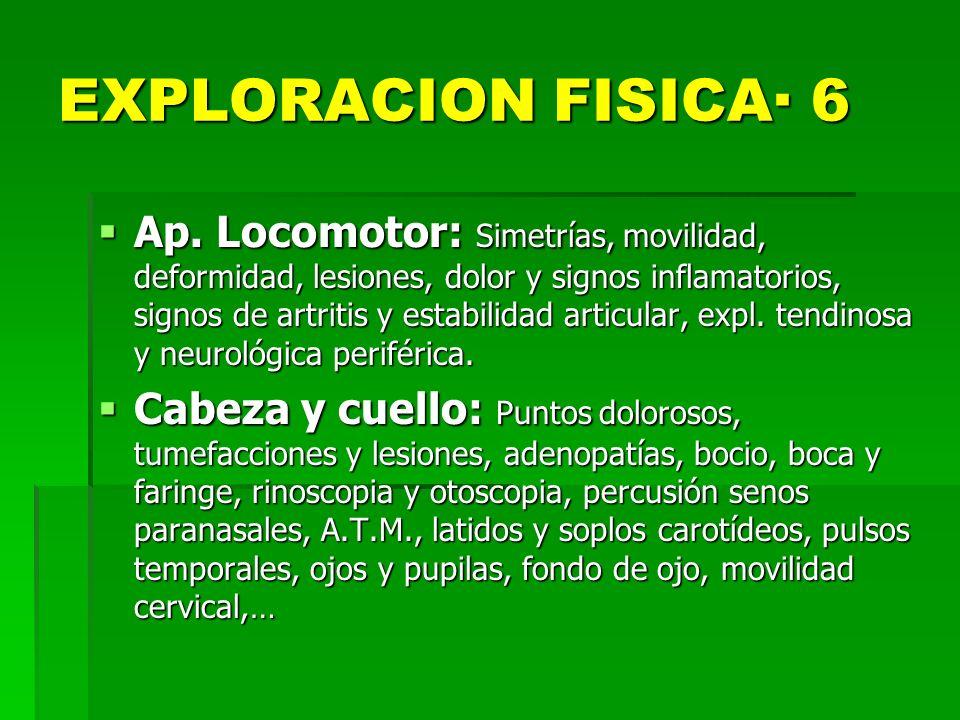 EXPLORACION FISICA· 6 Ap. Locomotor: Simetrías, movilidad, deformidad, lesiones, dolor y signos inflamatorios, signos de artritis y estabilidad articu