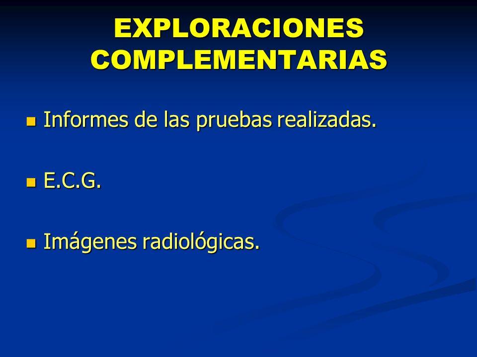 EXPLORACIONES COMPLEMENTARIAS Informes de las pruebas realizadas. Informes de las pruebas realizadas. E.C.G. E.C.G. Imágenes radiológicas. Imágenes ra