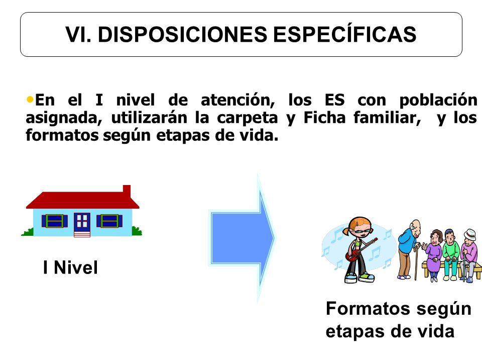 VI. DISPOSICIONES ESPECÍFICAS I Nivel Formatos según etapas de vida En el I nivel de atención, los ES con población asignada, utilizarán la carpeta y