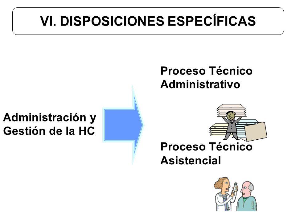 VI. DISPOSICIONES ESPECÍFICAS Proceso Técnico Administrativo Proceso Técnico Asistencial Administración y Gestión de la HC