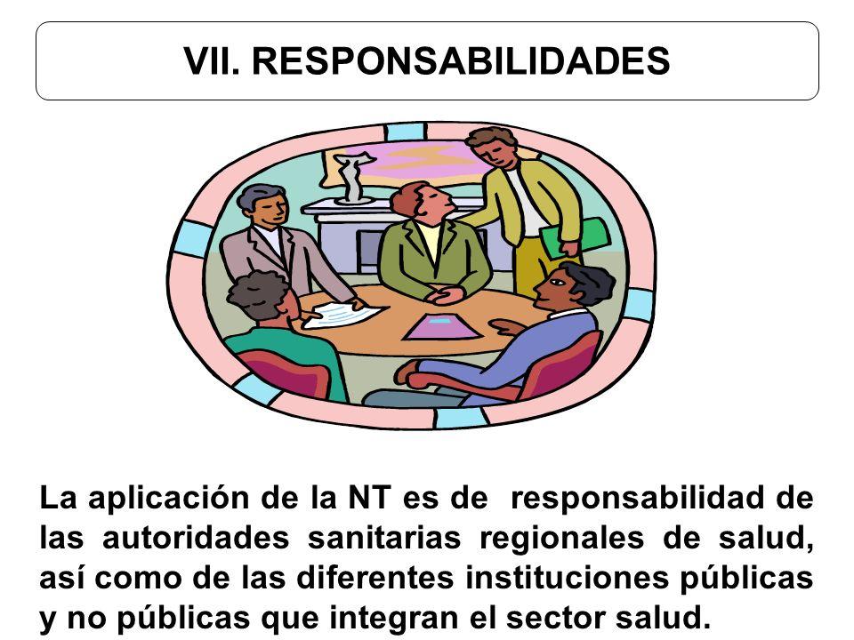 VII. RESPONSABILIDADES La aplicación de la NT es de responsabilidad de las autoridades sanitarias regionales de salud, así como de las diferentes inst
