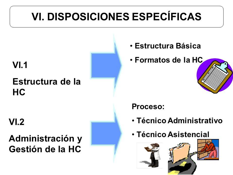 VI. DISPOSICIONES ESPECÍFICAS VI.1 Estructura de la HC Estructura Básica Formatos de la HC Proceso: Técnico Administrativo Técnico Asistencial VI.2 Ad