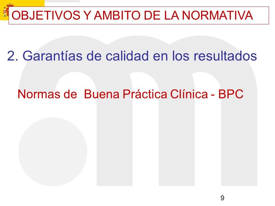 9 2. Garantías de calidad en los resultados Normas de Buena Práctica Clínica - BPC OBJETIVOS Y AMBITO DE LA NORMATIVA
