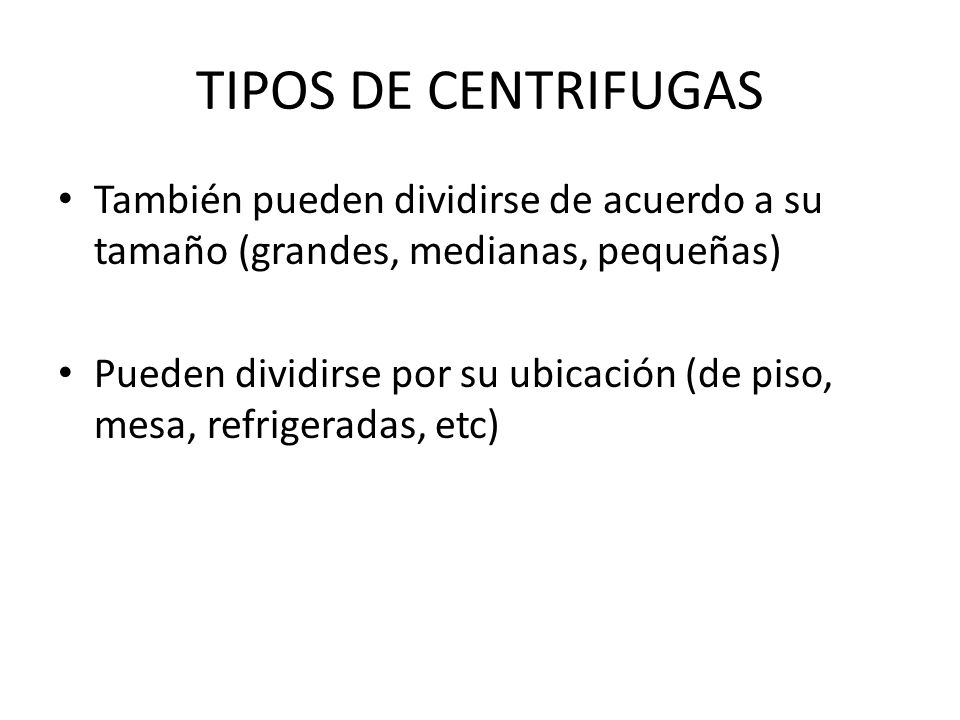 TIPOS DE CENTRIFUGAS También pueden dividirse de acuerdo a su tamaño (grandes, medianas, pequeñas) Pueden dividirse por su ubicación (de piso, mesa, r