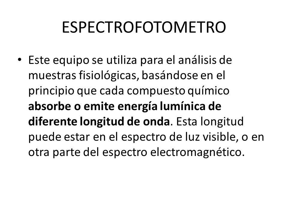 ESPECTROFOTOMETRO Este equipo se utiliza para el análisis de muestras fisiológicas, basándose en el principio que cada compuesto químico absorbe o emi