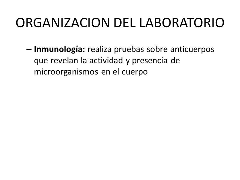 ORGANIZACION DEL LABORATORIO – Inmunología: realiza pruebas sobre anticuerpos que revelan la actividad y presencia de microorganismos en el cuerpo