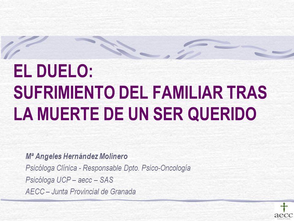 EL DUELO: SUFRIMIENTO DEL FAMILIAR TRAS LA MUERTE DE UN SER QUERIDO Mª Angeles Hernández Molinero Psicóloga Clínica - Responsable Dpto. Psico-Oncologí