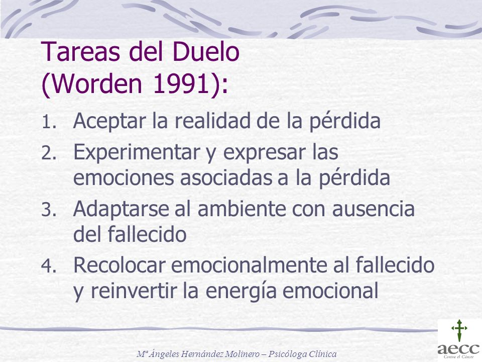Tareas del Duelo (Worden 1991): 1. Aceptar la realidad de la pérdida 2. Experimentar y expresar las emociones asociadas a la pérdida 3. Adaptarse al a
