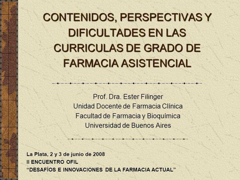 CONTENIDOS, PERSPECTIVAS Y DIFICULTADES EN LAS CURRICULAS DE GRADO DE FARMACIA ASISTENCIAL Prof. Dra. Ester Filinger Unidad Docente de Farmacia Clínic