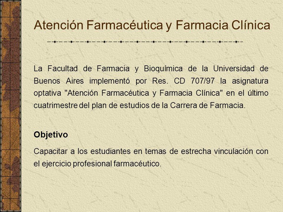 Atención Farmacéutica y Farmacia Clínica La Facultad de Farmacia y Bioquímica de la Universidad de Buenos Aires implementó por Res. CD 707/97 la asign