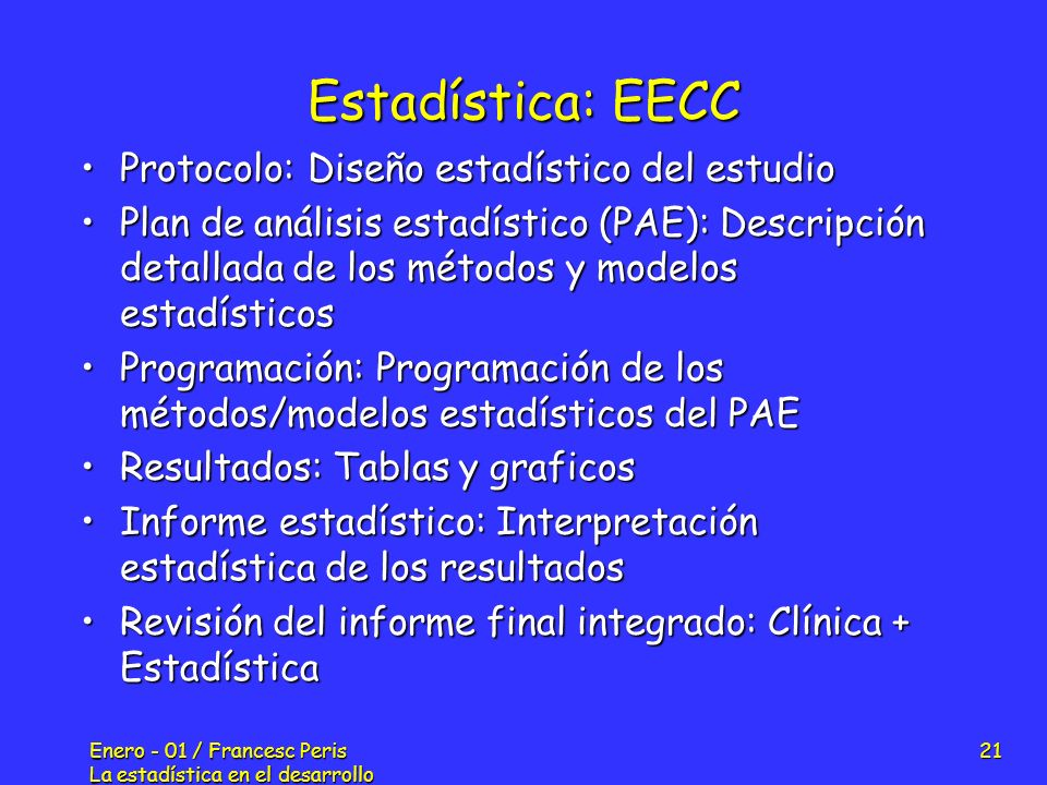 Enero - 01 / Francesc Peris La estadística en el desarrollo de nuevos fármacos 21 Estadística: EECC Protocolo: Diseño estadístico del estudioProtocolo