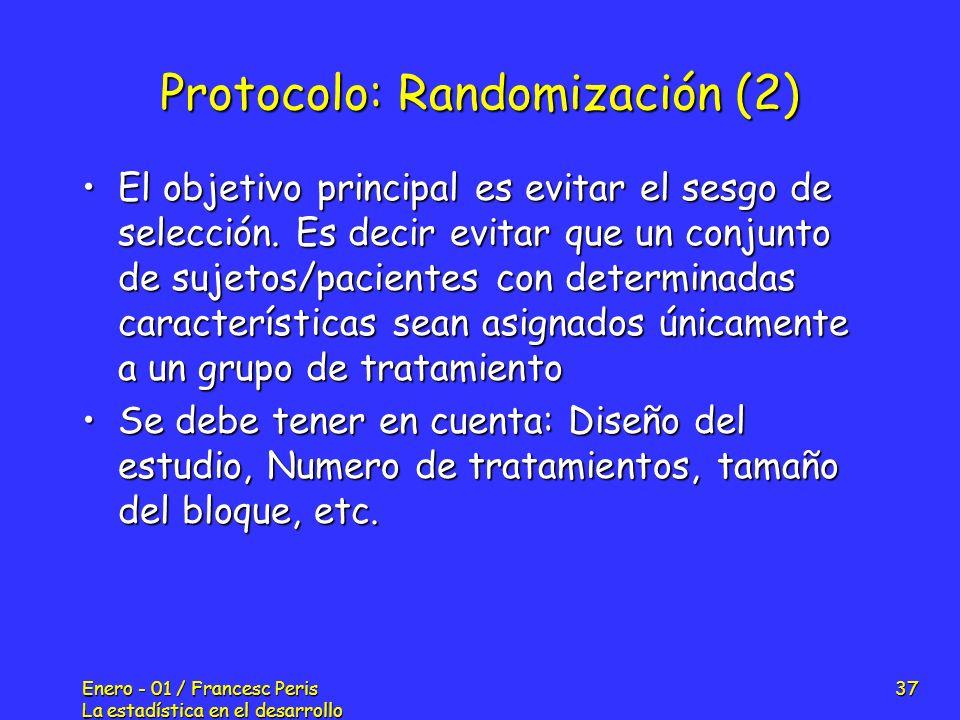 Enero - 01 / Francesc Peris La estadística en el desarrollo de nuevos fármacos 37 Protocolo: Randomización (2) El objetivo principal es evitar el sesg