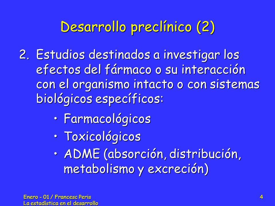 Enero - 01 / Francesc Peris La estadística en el desarrollo de nuevos fármacos 5 Desarrollo clínico (1) Población: 20 - 80 voluntarios sanosPoblación: 20 - 80 voluntarios sanos Objetivos: Determinar la seguridad, farmacocinética, farmacodinamia y la máxima dosis tolerada (MTD) en humanosObjetivos: Determinar la seguridad, farmacocinética, farmacodinamia y la máxima dosis tolerada (MTD) en humanos Fase I