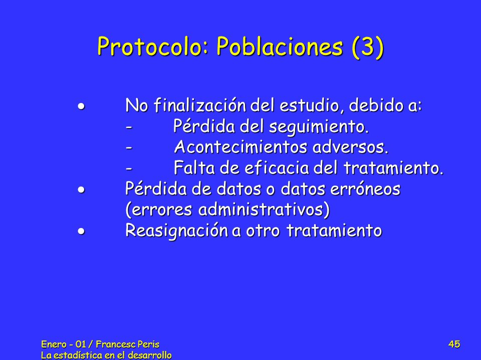 Enero - 01 / Francesc Peris La estadística en el desarrollo de nuevos fármacos 45 Protocolo: Poblaciones (3) No finalización del estudio, debido a: No