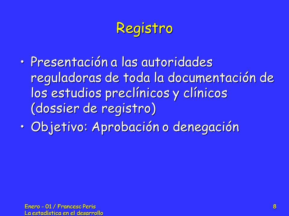 Enero - 01 / Francesc Peris La estadística en el desarrollo de nuevos fármacos 29 Protocolo: Características del EC Fase del estudio: I, II, III, IVFase del estudio: I, II, III, IV Unicéntrico / MulticéntricoUnicéntrico / Multicéntrico Randomizado / No randomizadoRandomizado / No randomizado Abierto / Sinple ciego / Doble ciego / Triple ciegoAbierto / Sinple ciego / Doble ciego / Triple ciego Tiempo de duración del tratamientoTiempo de duración del tratamiento DiseñoDiseño