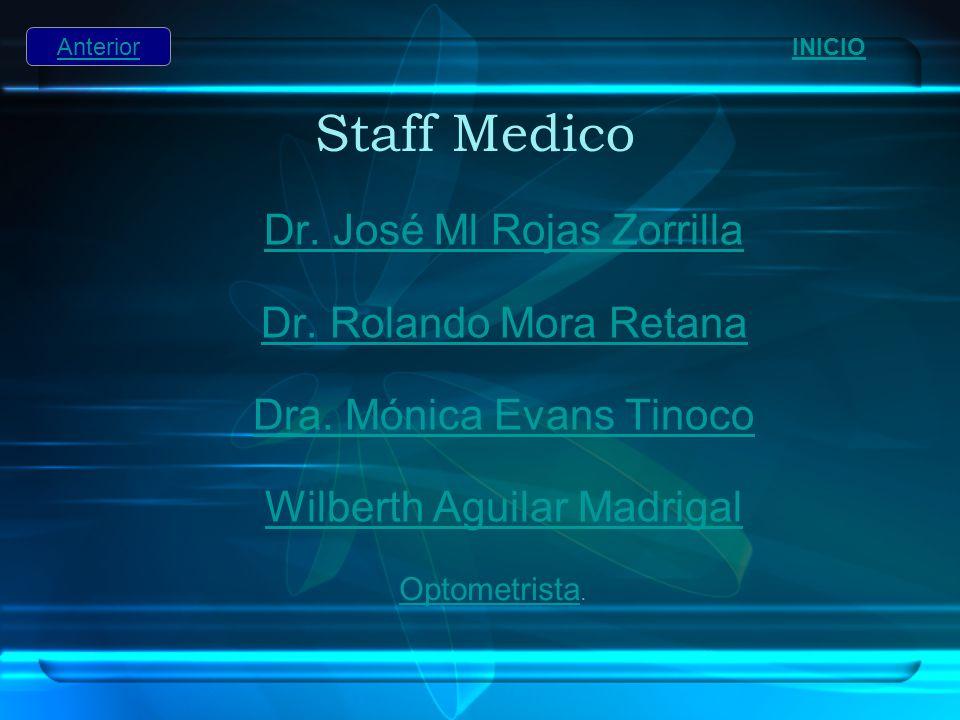 Staff Medico Dr. José Ml Rojas Zorrilla Dr. Rolando Mora Retana Dra. Mónica Evans Tinoco Wilberth Aguilar Madrigal INICIO Optometrista Optometrista. A