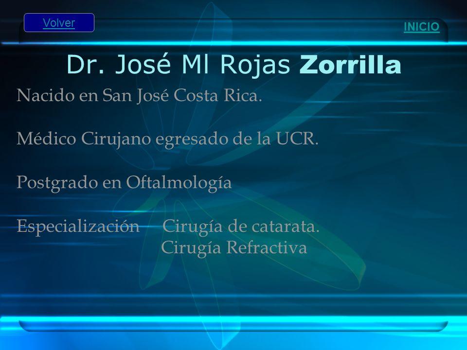 Dr. José Ml Rojas Zorrilla Nacido en San José Costa Rica. Médico Cirujano egresado de la UCR. Postgrado en Oftalmología Especialización Cirugía de cat