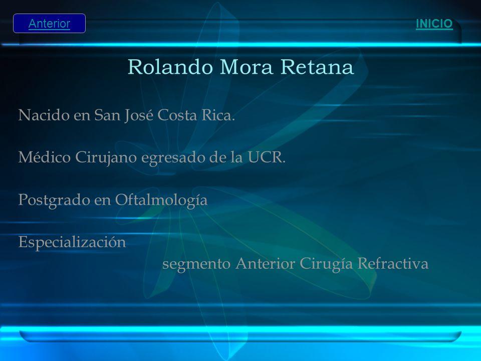 Rolando Mora Retana Nacido en San José Costa Rica. Médico Cirujano egresado de la UCR. Postgrado en Oftalmología Especialización segmento Anterior Cir