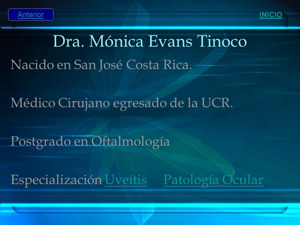 Dra. Mónica Evans Tinoco Nacido en San José Costa Rica. Médico Cirujano egresado de la UCR. Postgrado en Oftalmología Especialización Uveítis Patologí
