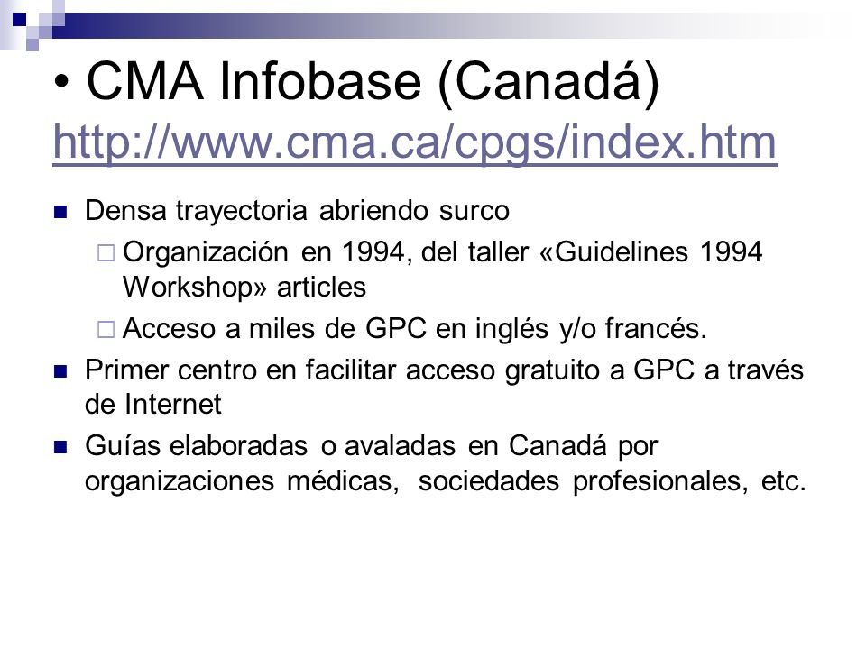 Primary Care Clinical Practice Guidelines (USA) http://www.medicine.ucsf.edu/resources/guidelines/index.html http://www.medicine.ucsf.edu/resources/guidelines/index.html Facultad de Medicina de la Universidad de San Francisco (California), Contiene GPC y otros documentos válidos, para AP Agrupadas e indexadas por temas clínicos y por organizaciones que las patrocinan.