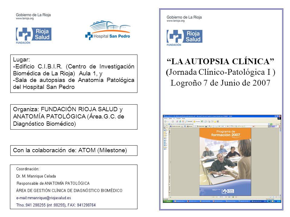 LA AUTOPSIA CLÍNICA (Jornada Clínico-Patológica I ) Logroño 7 de Junio de 2007 Lugar: -Edificio C.I.B.I.R. (Centro de Investigación Biomédica de La Ri