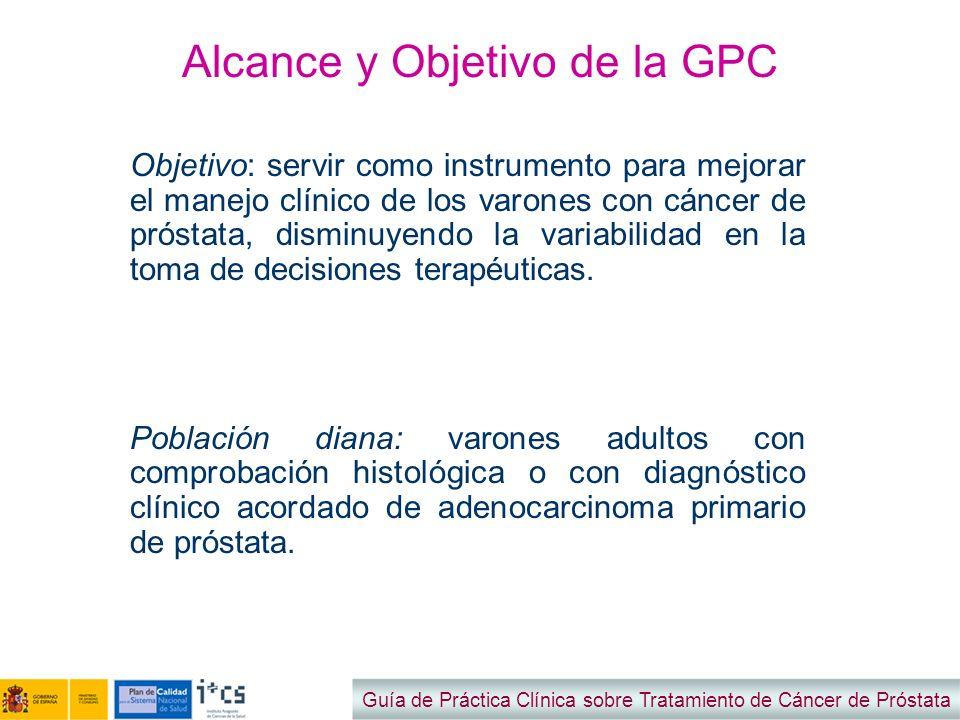 Alcance y Objetivo de la GPC Objetivo: servir como instrumento para mejorar el manejo clínico de los varones con cáncer de próstata, disminuyendo la v