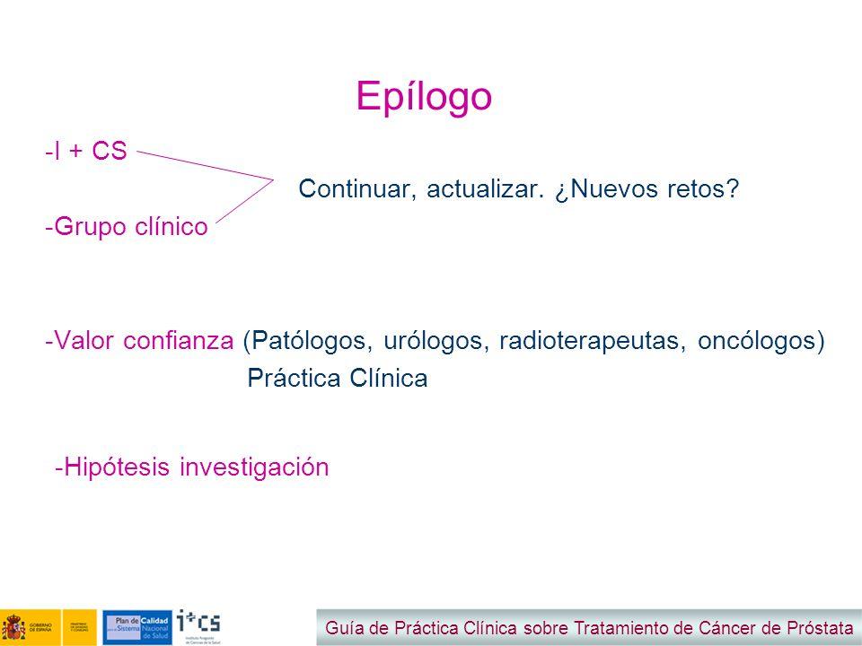 Epílogo -I + CS Continuar, actualizar. ¿Nuevos retos? -Grupo clínico -Valor confianza (Patólogos, urólogos, radioterapeutas, oncólogos) Práctica Clíni