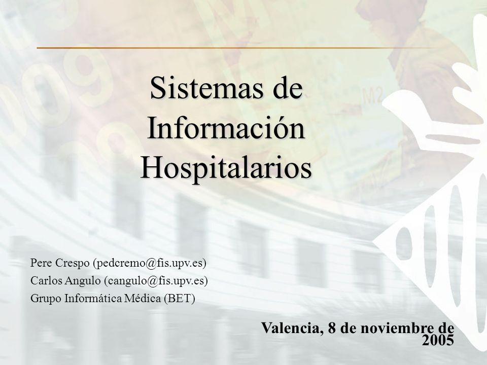 Valencia, 8 de noviembre de 2005 Sistemas de Información Hospitalarios Pere Crespo (pedcremo@fis.upv.es) Carlos Angulo (cangulo@fis.upv.es) Grupo Informática Médica (BET)