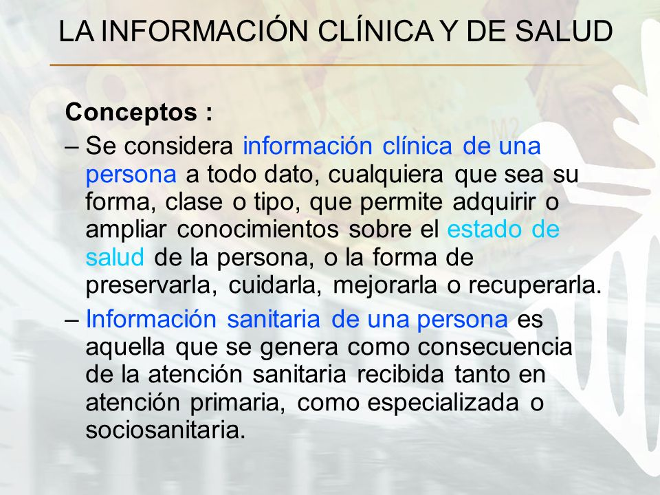 LA INFORMACIÓN CLÍNICA Y DE SALUD Conceptos : –Se considera información clínica de una persona a todo dato, cualquiera que sea su forma, clase o tipo,