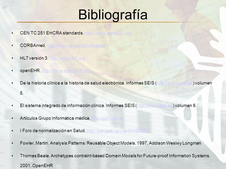 Bibliografía CEN TC 251 EHCRA standards. http://www.centc251.orghttp://www.centc251.org CORBAmed. http://www.omg.org/corbamedhttp://www.omg.org/corbam