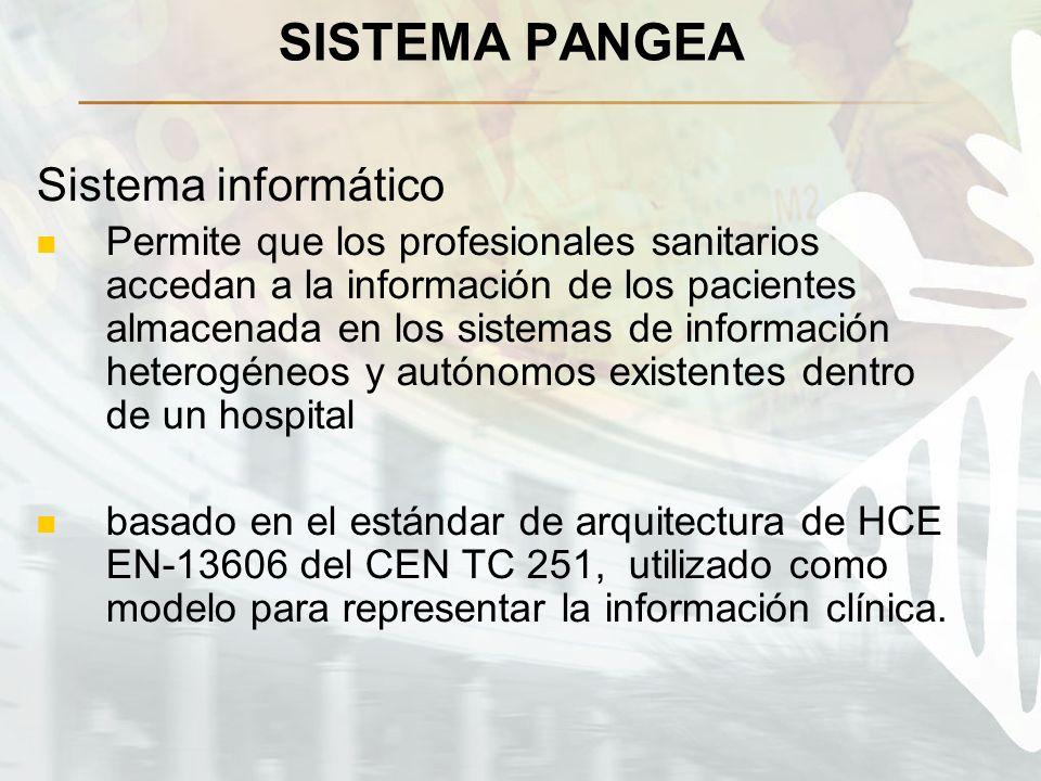 SISTEMA PANGEA Sistema informático Permite que los profesionales sanitarios accedan a la información de los pacientes almacenada en los sistemas de información heterogéneos y autónomos existentes dentro de un hospital basado en el estándar de arquitectura de HCE EN-13606 del CEN TC 251, utilizado como modelo para representar la información clínica.