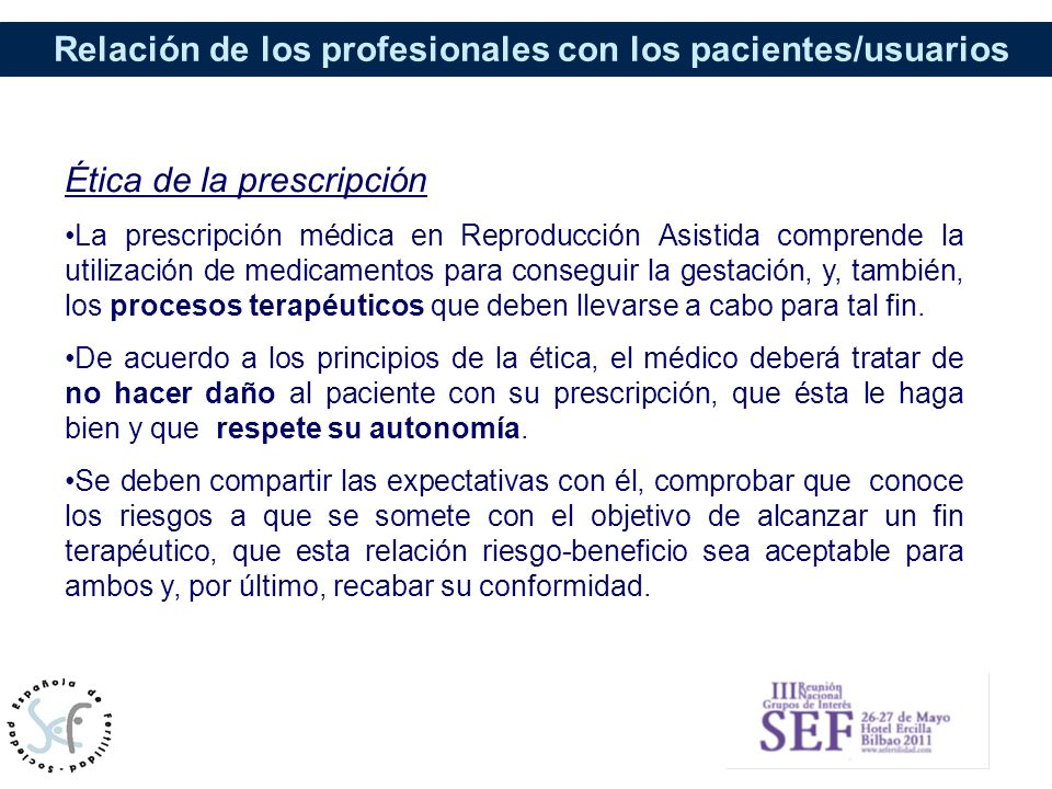 Relación de los profesionales con los pacientes/usuarios Ética de la prescripción La prescripción médica en Reproducción Asistida comprende la utiliza