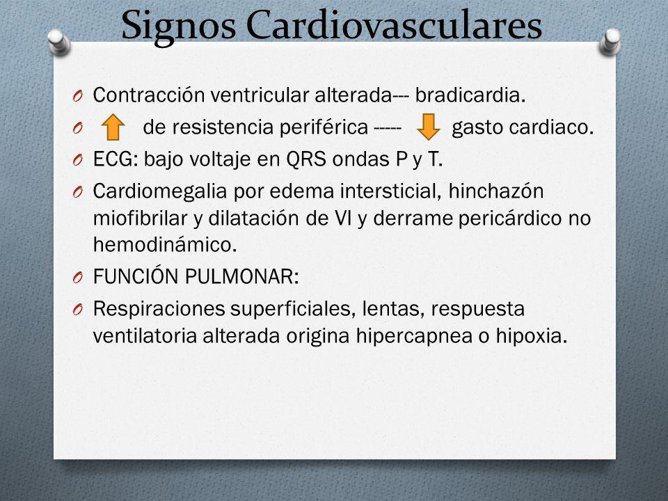 Signos Cardiovasculares O Contracción ventricular alterada--- bradicardia. O de resistencia periférica ----- gasto cardiaco. O ECG: bajo voltaje en QR