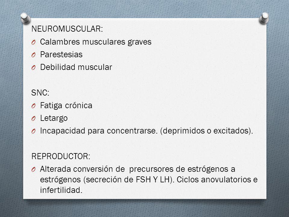 NEUROMUSCULAR: O Calambres musculares graves O Parestesias O Debilidad muscular SNC: O Fatiga crónica O Letargo O Incapacidad para concentrarse. (depr