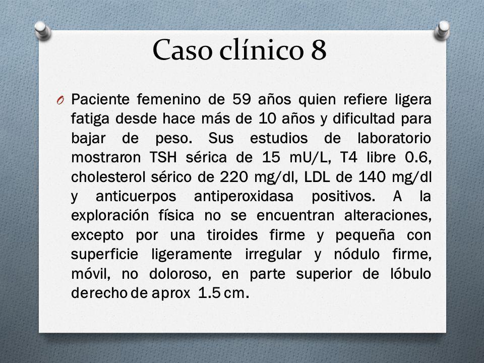 Caso clínico 8 O Paciente femenino de 59 años quien refiere ligera fatiga desde hace más de 10 años y dificultad para bajar de peso. Sus estudios de l