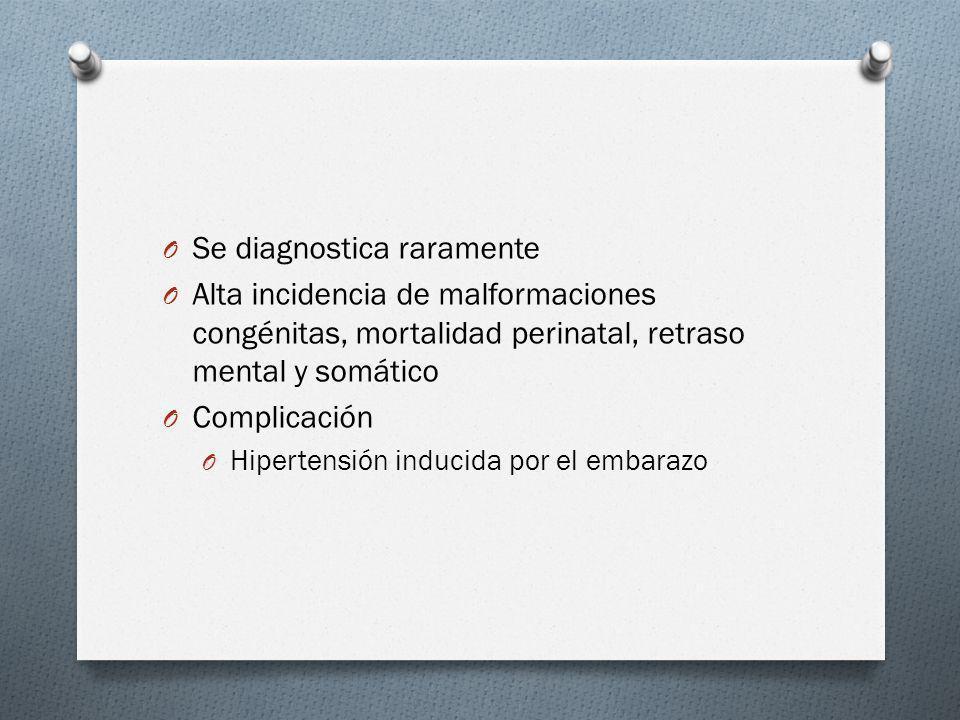 O Se diagnostica raramente O Alta incidencia de malformaciones congénitas, mortalidad perinatal, retraso mental y somático O Complicación O Hipertensi