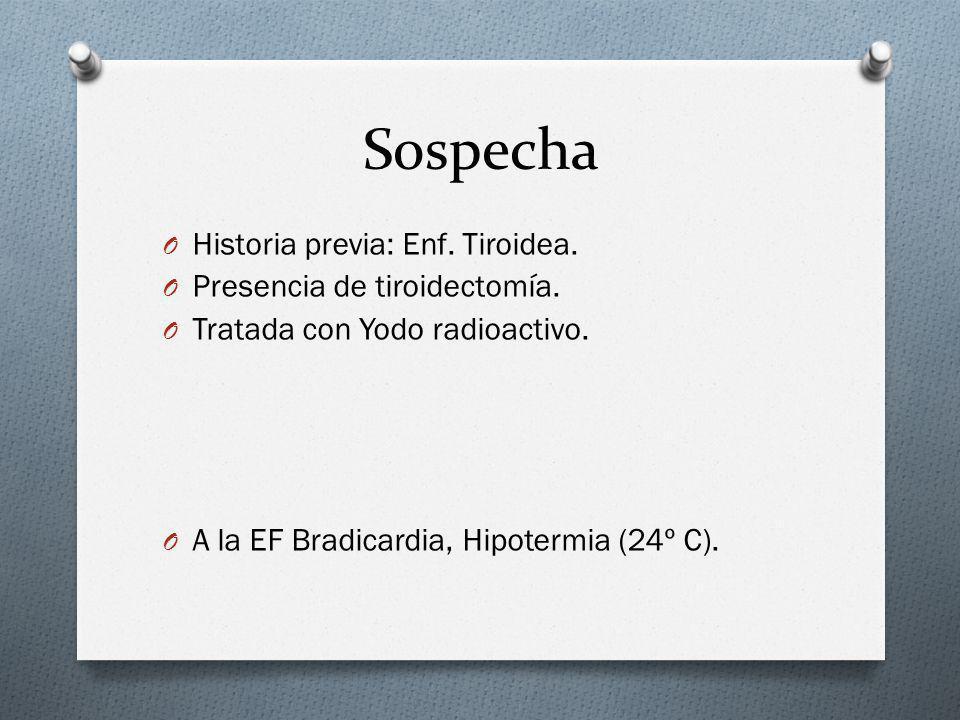 Sospecha O Historia previa: Enf. Tiroidea. O Presencia de tiroidectomía. O Tratada con Yodo radioactivo. O A la EF Bradicardia, Hipotermia (24º C).