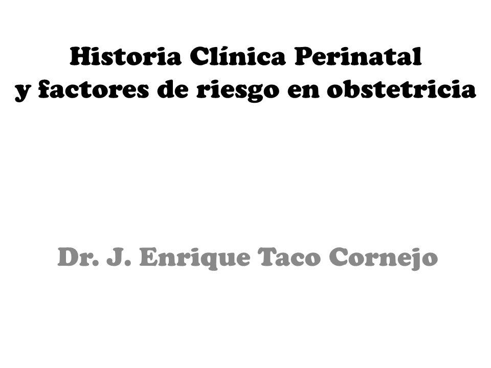 Historia Clínica Perinatal y factores de riesgo en obstetricia Dr. J. Enrique Taco Cornejo